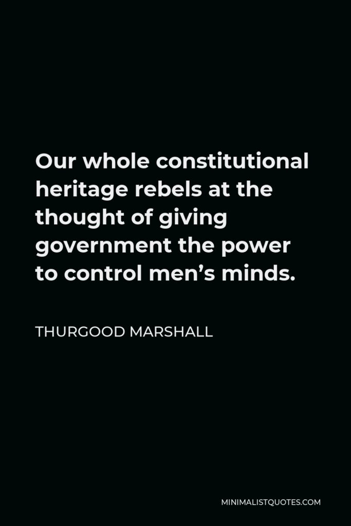 Thurgood Marshall Quote - Our whole constitutional heritage rebels at the thought of giving government the power to control men's minds.