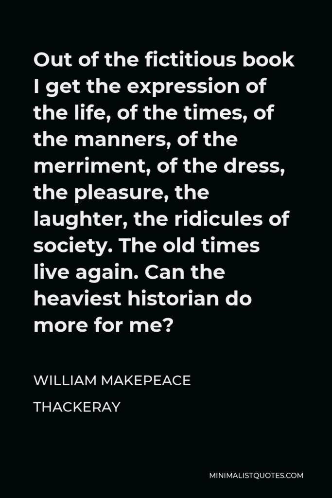William Makepeace Thackeray Quote - Out of the fictitious book I get the expression of the life, of the times, of the manners, of the merriment, of the dress, the pleasure, the laughter, the ridicules of society. The old times live again. Can the heaviest historian do more for me?