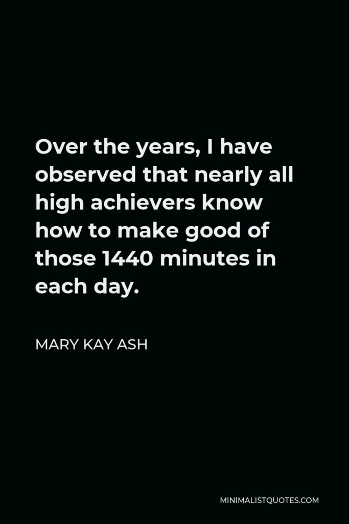 Mary Kay Ash Quote - Over the years, I have observed that nearly all high achievers know how to make good of those 1440 minutes in each day.