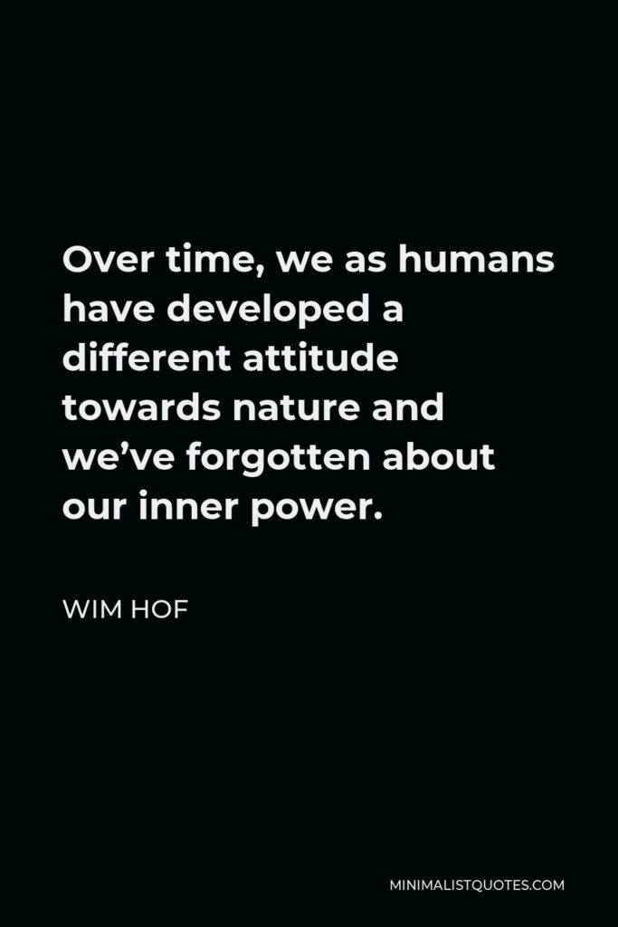 Wim Hof Quote - Over time, we as humans have developed a different attitude towards nature and we've forgotten about our inner power.