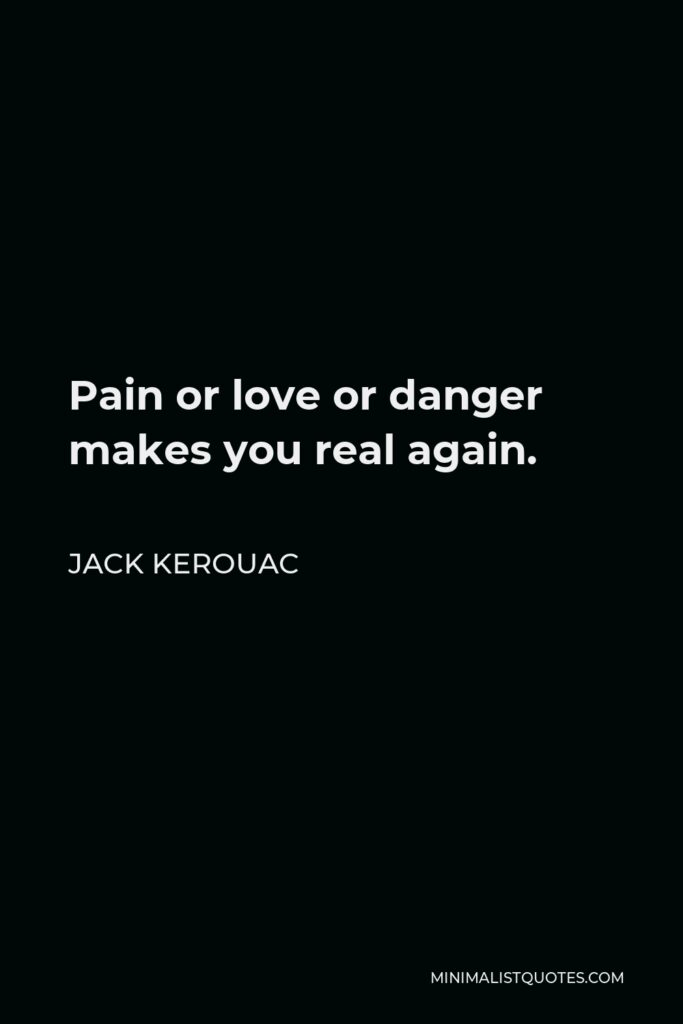 Jack Kerouac Quote - Pain or love or danger makes you real again.