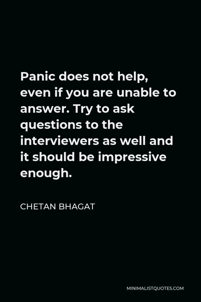 Chetan Bhagat Quote - Panic does not help, even if you are unable to answer. Try to ask questions to the interviewers as well and it should be impressive enough.