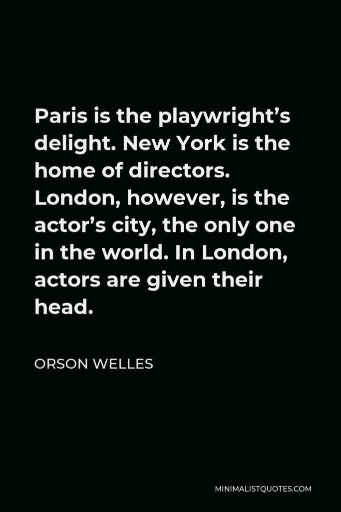 Orson Welles Quote - Paris is the playwright's delight. New York is the home of directors. London, however, is the actor's city, the only one in the world. In London, actors are given their head.