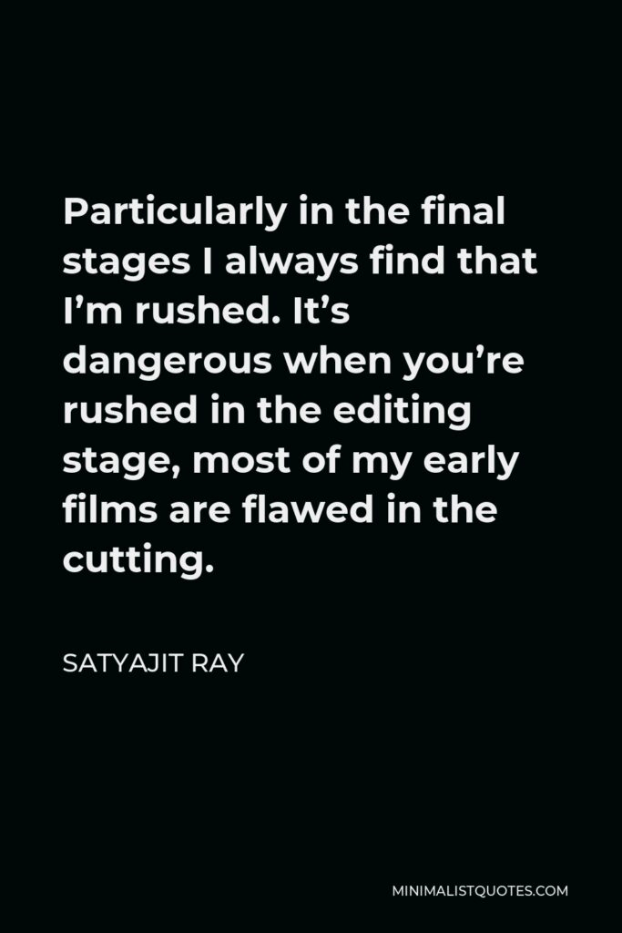 Satyajit Ray Quote - Particularly in the final stages I always find that I'm rushed. It's dangerous when you're rushed in the editing stage, most of my early films are flawed in the cutting.