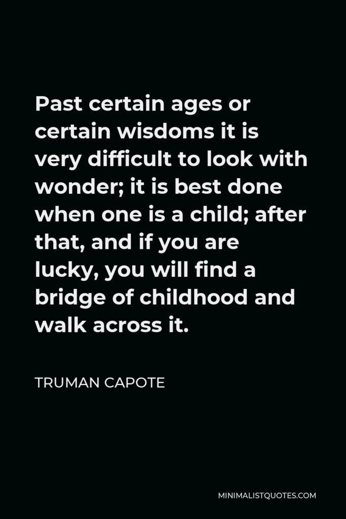 Truman Capote Quote - Past certain ages or certain wisdoms it is very difficult to look with wonder; it is best done when one is a child; after that, and if you are lucky, you will find a bridge of childhood and walk across it.