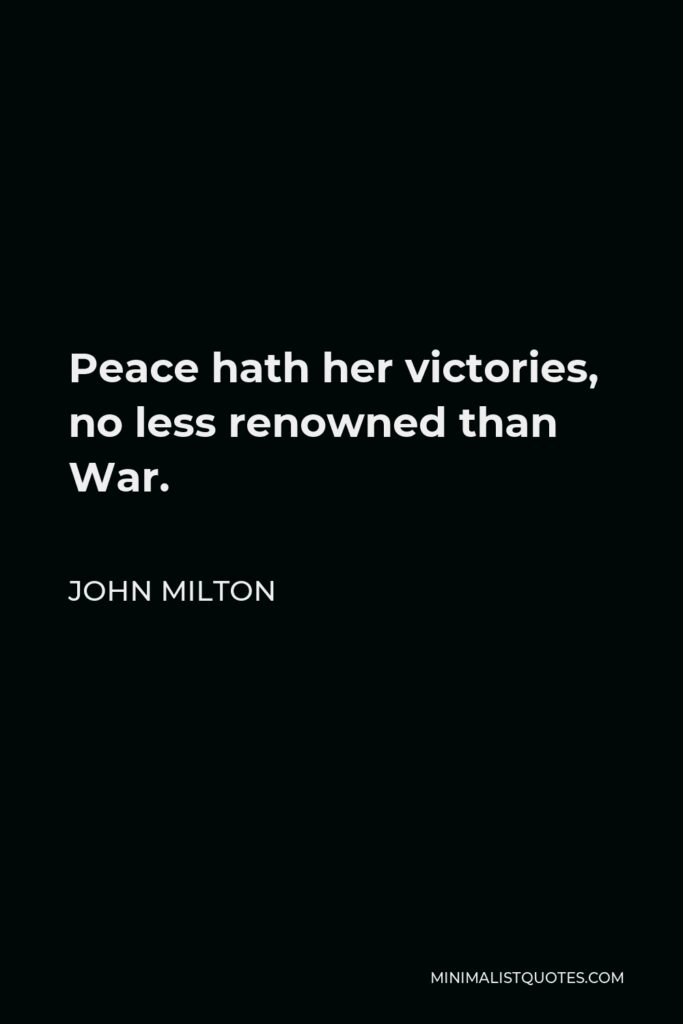 John Milton Quote - Peace hath her victories, no less renowned than War.