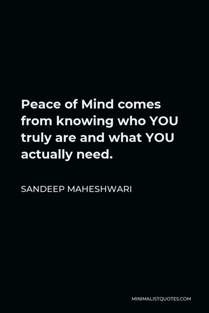 Sandeep Maheshwari Quote - Peace of Mind comes from knowing who YOU truly are and what YOU actually need.