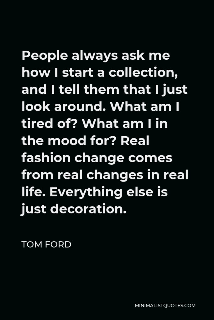 Tom Ford Quote - People always ask me how I start a collection, and I tell them that I just look around. What am I tired of? What am I in the mood for? Real fashion change comes from real changes in real life. Everything else is just decoration.