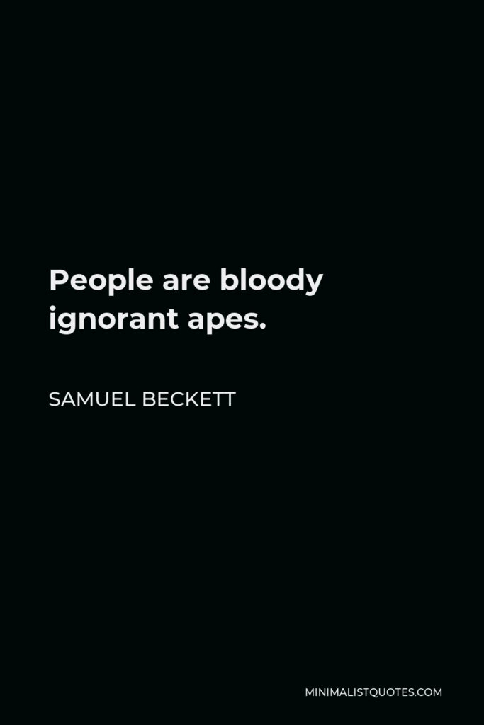 Samuel Beckett Quote - People are bloody ignorant apes.