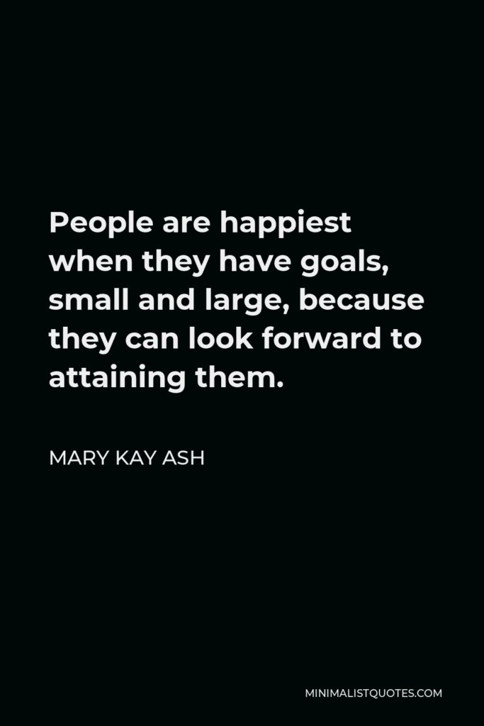 Mary Kay Ash Quote - People are happiest when they have goals, small and large, because they can look forward to attaining them.