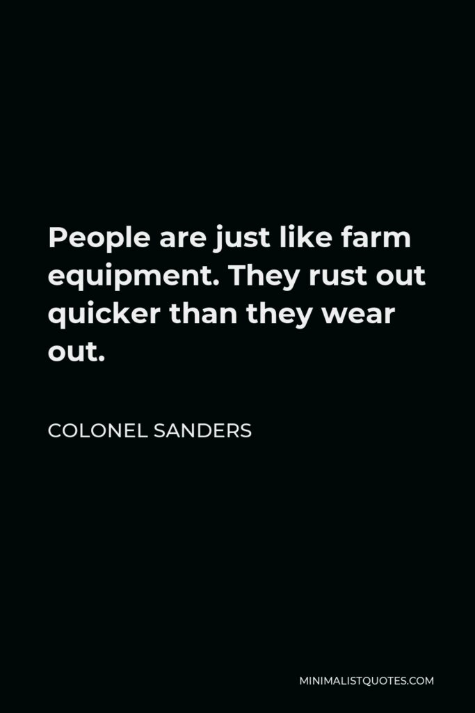Colonel Sanders Quote - People are just like farm equipment. They rust out quicker than they wear out.