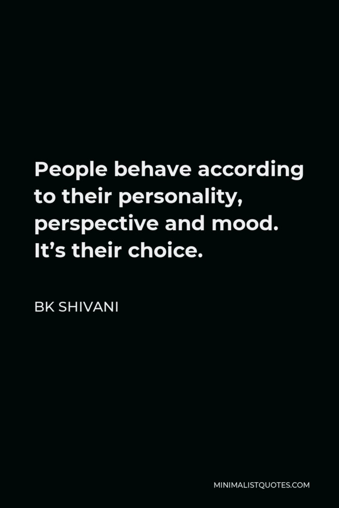 BK Shivani Quote - People behave according to their personality, perspective and mood. It's their choice.