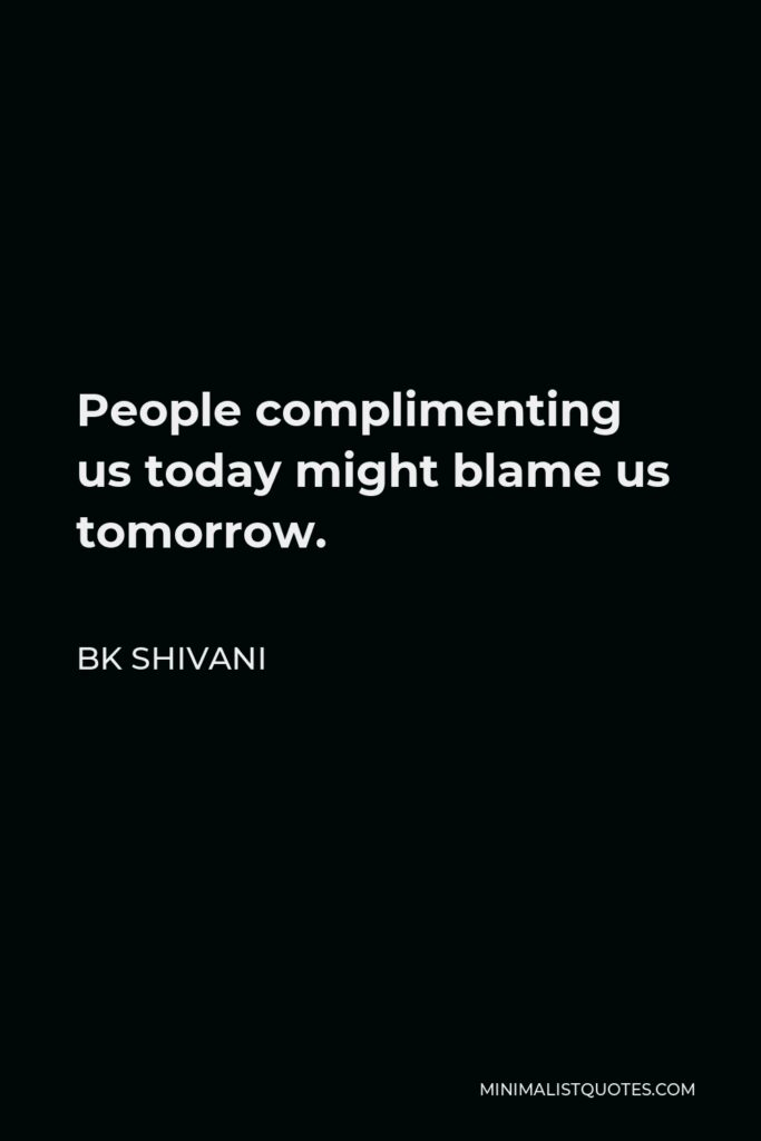 BK Shivani Quote - People complimenting us today might blame us tomorrow.