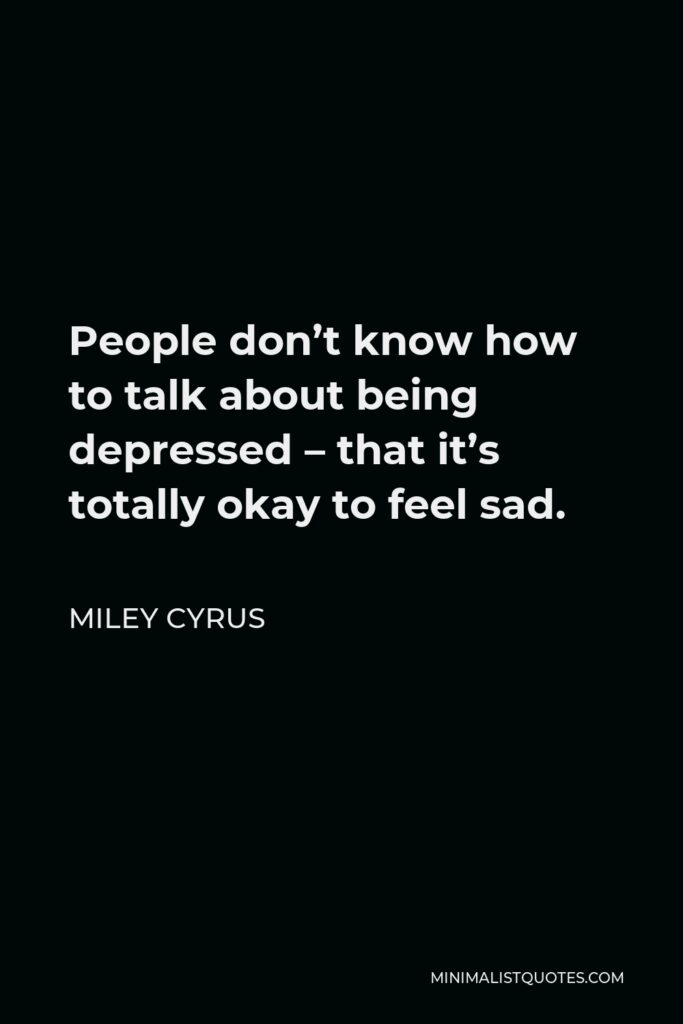 Miley Cyrus Quote - People don't know how to talk about being depressed – that it's totally okay to feel sad.