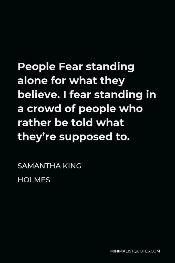 Samantha King Holmes Quote - People Fear standing alone for what they believe. I fear standing in a crowd of people who rather be told what they're supposed to.