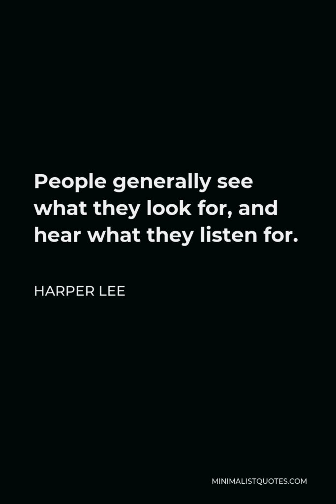 Harper Lee Quote - People generally see what they look for, and hear what they listen for.