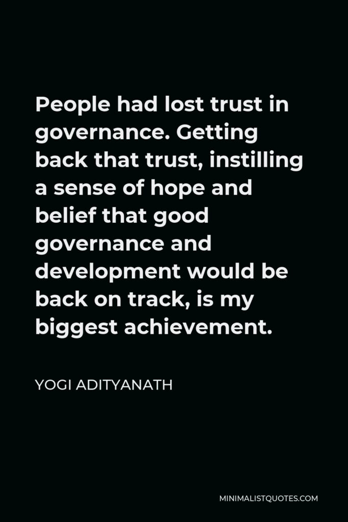 Yogi Adityanath Quote - People had lost trust in governance. Getting back that trust, instilling a sense of hope and belief that good governance and development would be back on track, is my biggest achievement.