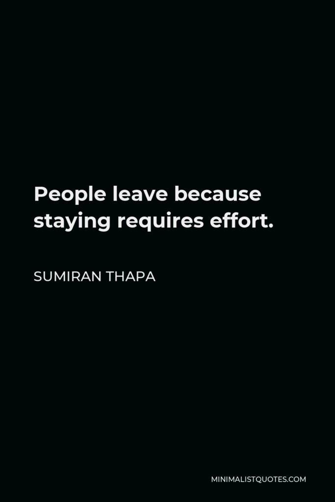Sumiran Thapa Quote - People leave because staying requires effort.