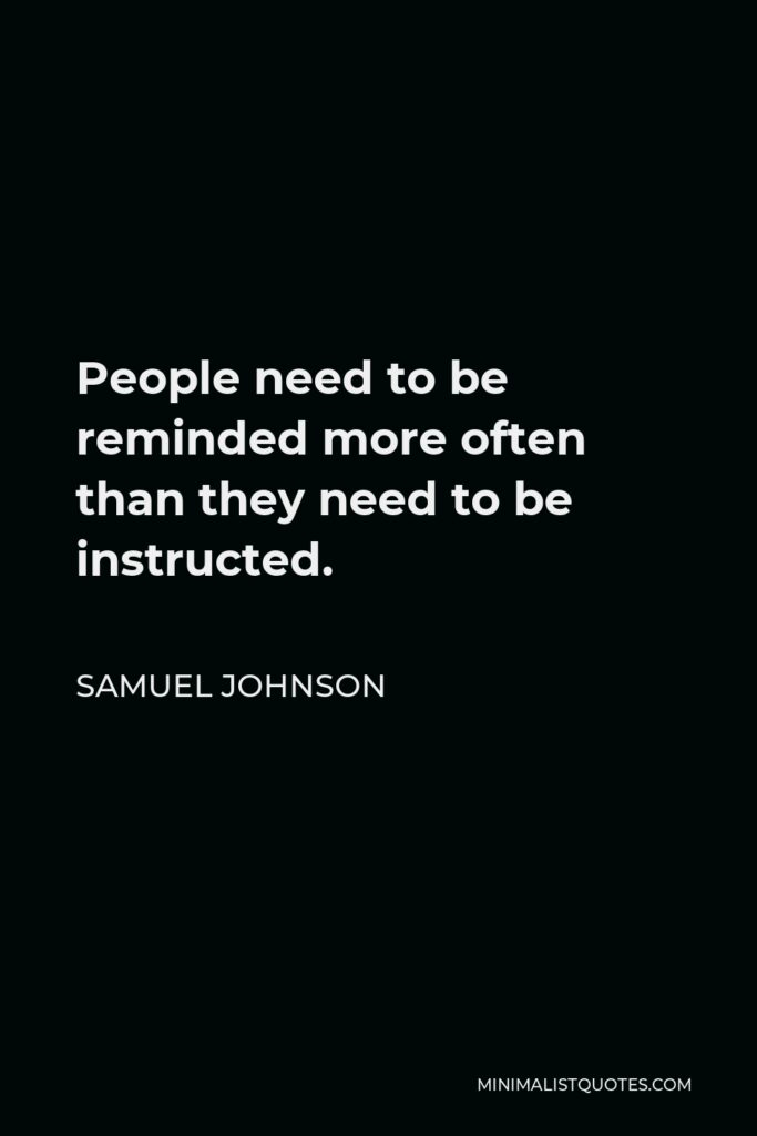 Samuel Johnson Quote - People need to be reminded more often than they need to be instructed.