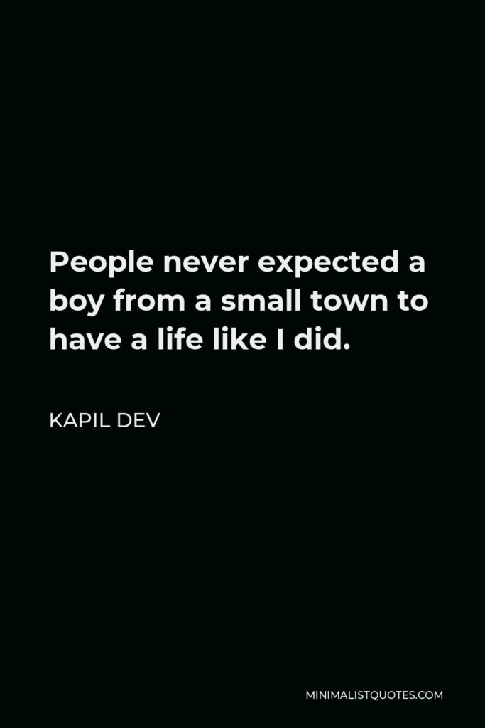 Kapil Dev Quote - People never expected a boy from a small town to have a life like I did.
