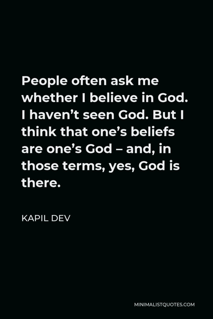 Kapil Dev Quote - People often ask me whether I believe in God. I haven't seen God. But I think that one's beliefs are one's God – and, in those terms, yes, God is there.