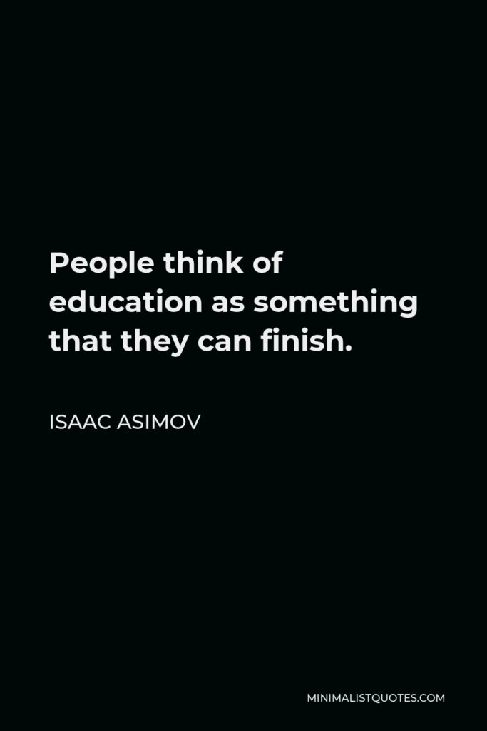 Isaac Asimov Quote - People think of education as something that they can finish.