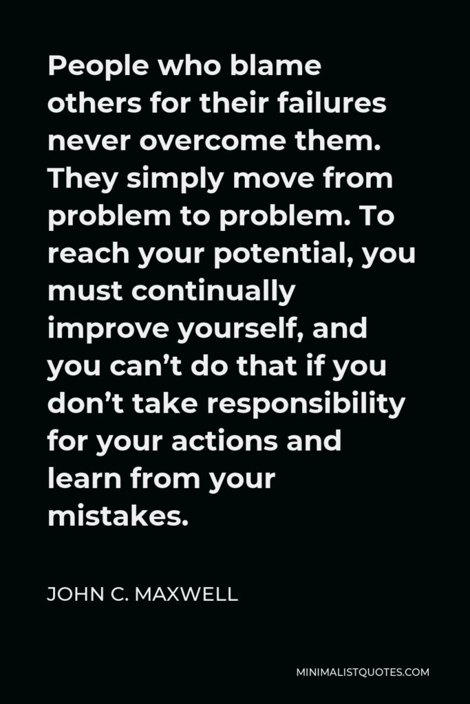 John C. Maxwell Quote - People who blame others for their failures never overcome them. They simply move from problem to problem. To reach your potential, you must continually improve yourself, and you can't do that if you don't take responsibility for your actions and learn from your mistakes.