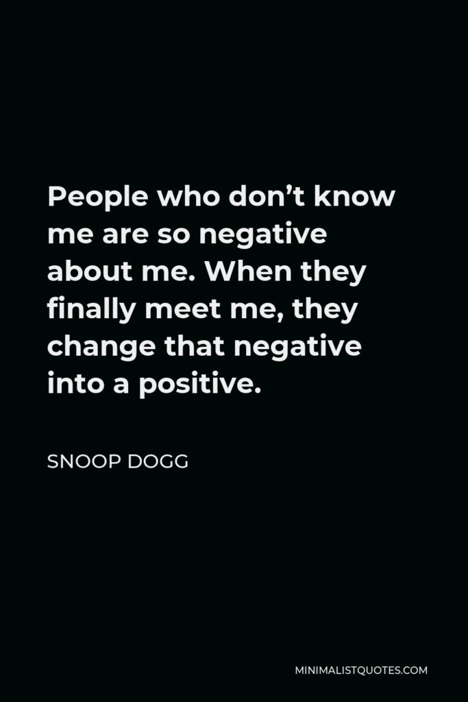 Snoop Dogg Quote - People who don't know me are so negative about me. When they finally meet me, they change that negative into a positive.