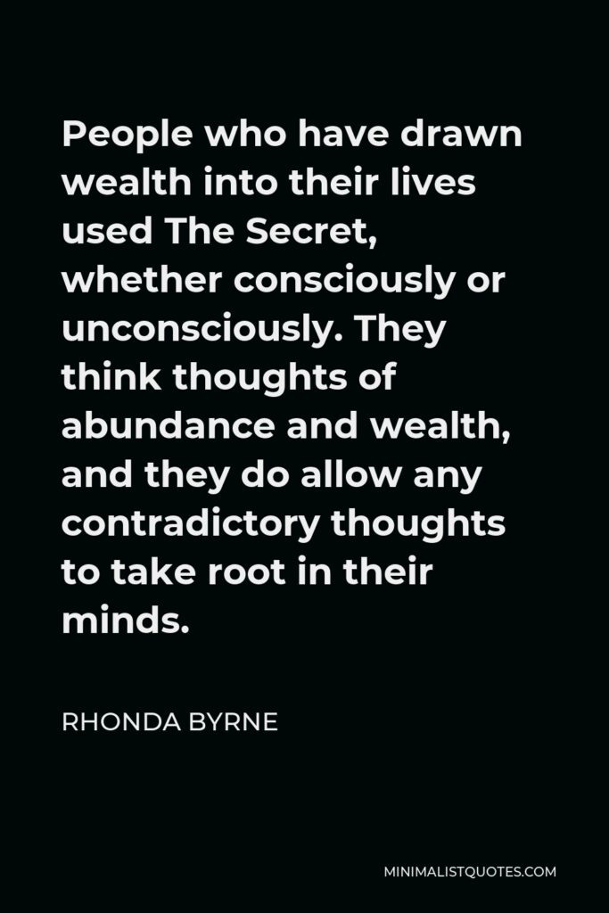 Rhonda Byrne Quote - People who have drawn wealth into their lives used The Secret, whether consciously or unconsciously. They think thoughts of abundance and wealth, and they do allow any contradictory thoughts to take root in their minds.