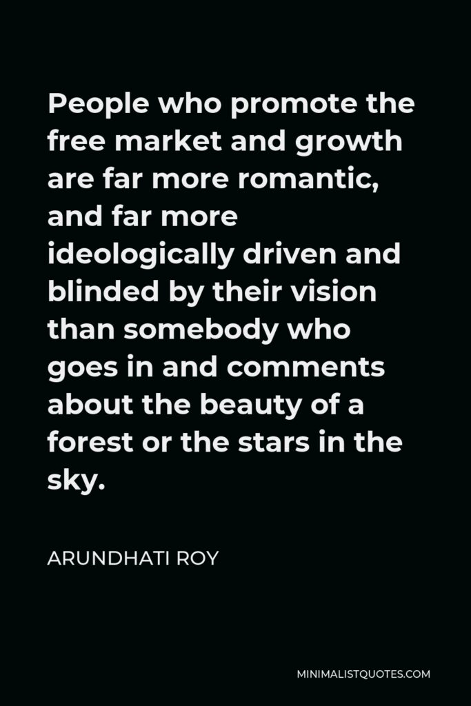 Arundhati Roy Quote - People who promote the free market and growth are far more romantic, and far more ideologically driven and blinded by their vision than somebody who goes in and comments about the beauty of a forest or the stars in the sky.