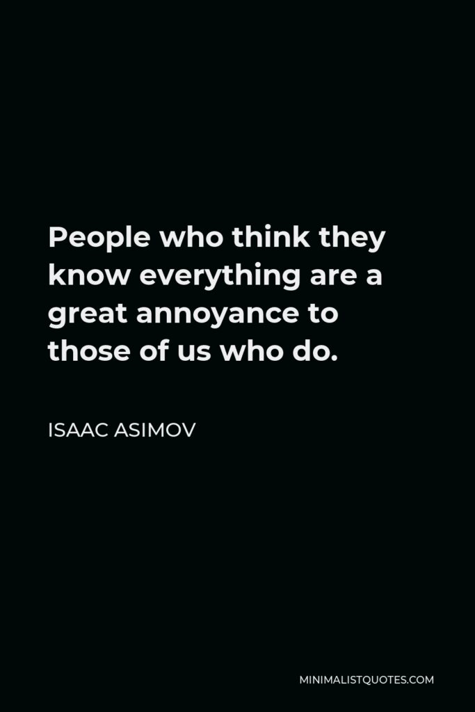 Isaac Asimov Quote - People who think they know everything are a great annoyance to those of us who do.