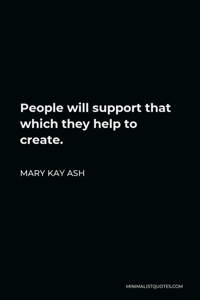 Mary Kay Ash Quote - People will support that which they help to create.
