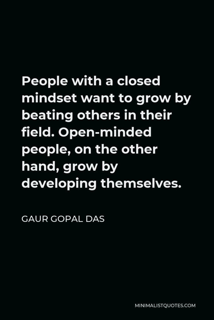 Gaur Gopal Das Quote - People with a closed mindset want to grow by beating others in their field. Open-minded people, on the other hand, grow by developing themselves.