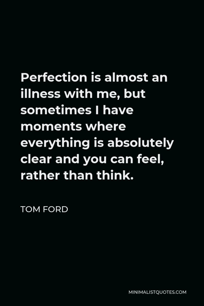 Tom Ford Quote - Perfection is almost an illness with me, but sometimes I have moments where everything is absolutely clear and you can feel, rather than think.