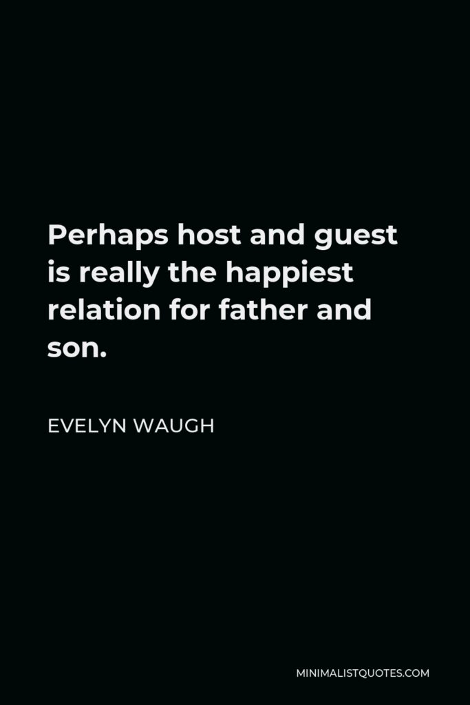 Evelyn Waugh Quote - Perhaps host and guest is really the happiest relation for father and son.