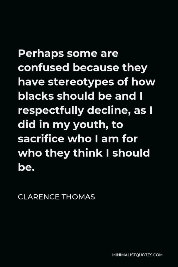 Clarence Thomas Quote - Perhaps some are confused because they have stereotypes of how blacks should be and I respectfully decline, as I did in my youth, to sacrifice who I am for who they think I should be.