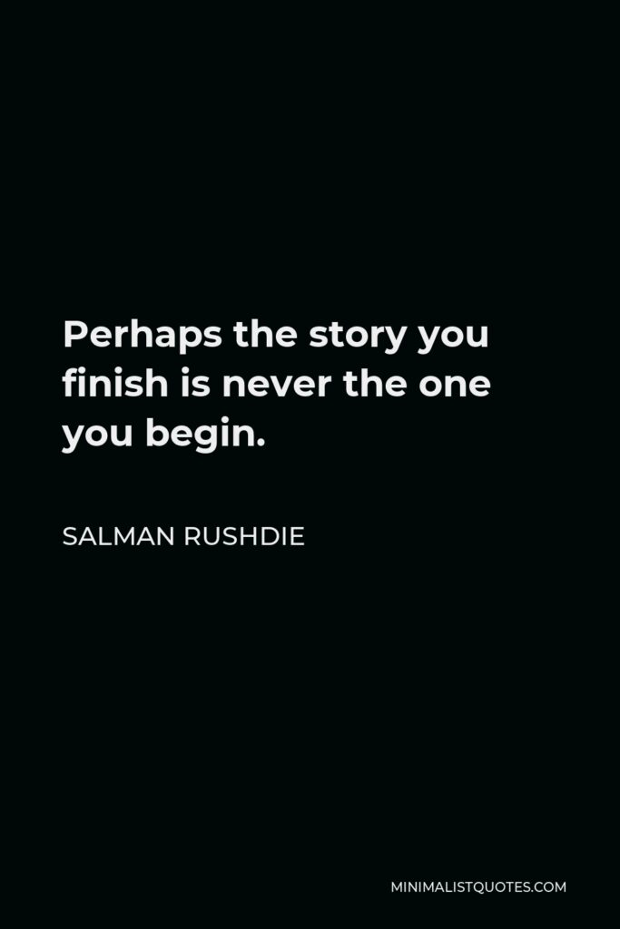 Salman Rushdie Quote - Perhaps the story you finish is never the one you begin.