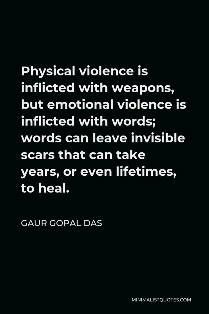 Gaur Gopal Das Quote - Physical violence is inflicted with weapons, but emotional violence is inflicted with words; words can leave invisible scars that can take years, or even lifetimes, to heal.