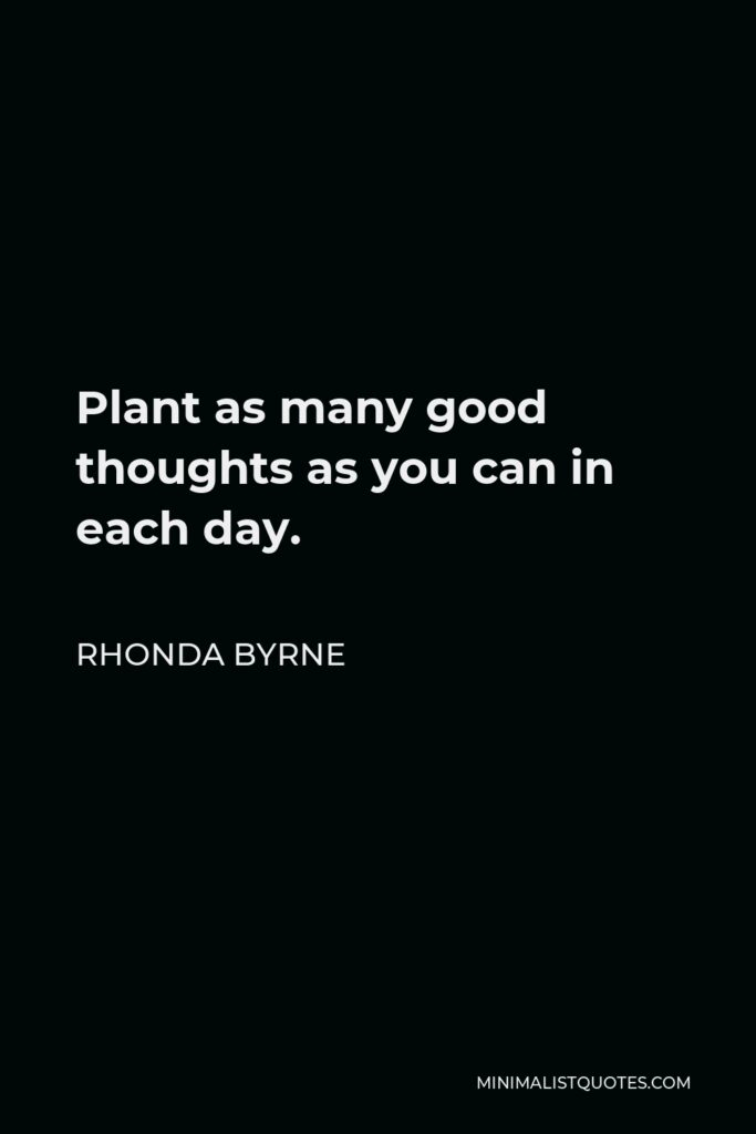 Rhonda Byrne Quote - Plant as many good thoughts as you can in each day.