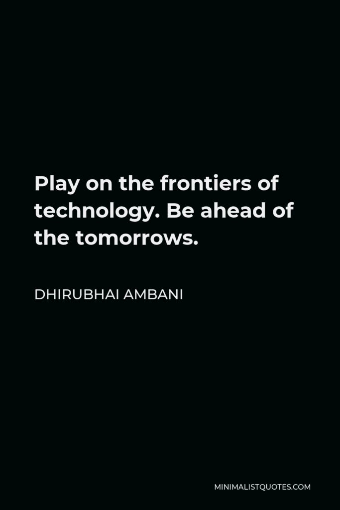 Dhirubhai Ambani Quote - Play on the frontiers of technology. Be ahead of the tomorrows.
