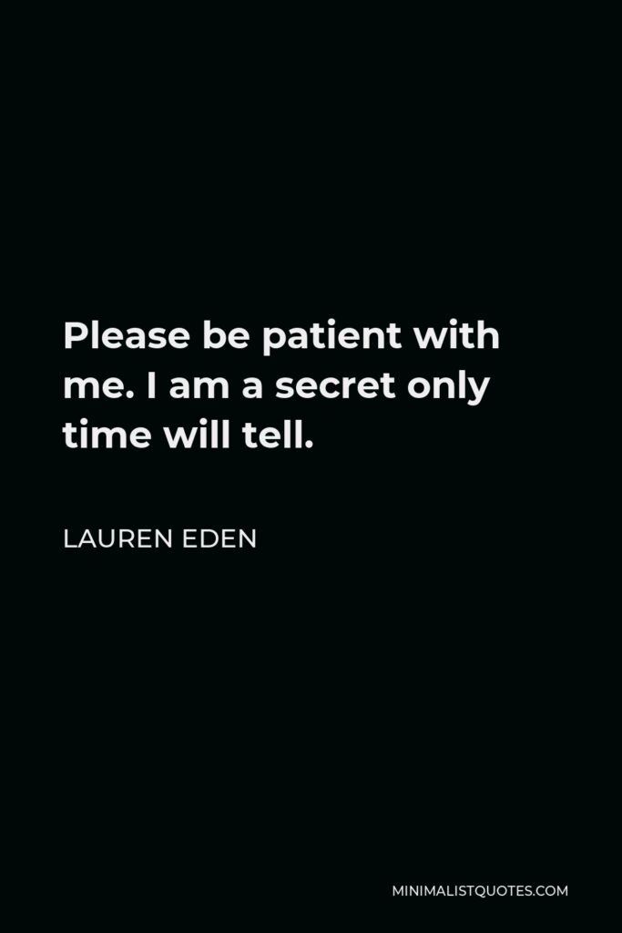 Lauren Eden Quote - Please be patient with me. I am a secret only time will tell.