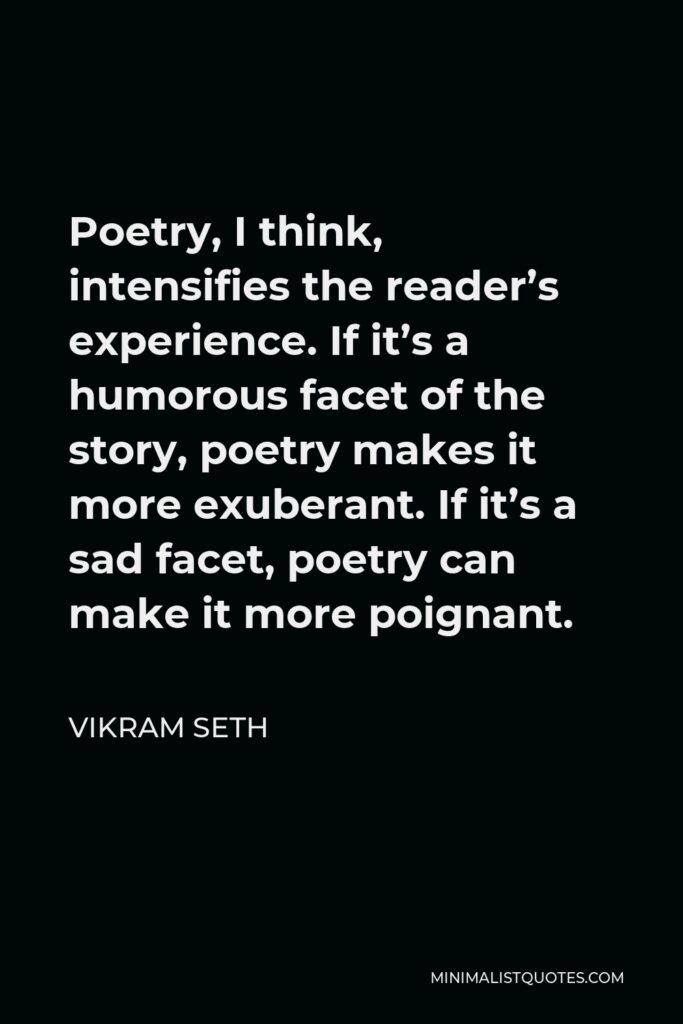 Vikram Seth Quote - Poetry, I think, intensifies the reader's experience. If it's a humorous facet of the story, poetry makes it more exuberant. If it's a sad facet, poetry can make it more poignant.