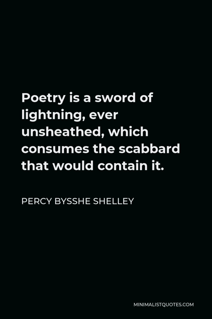 Percy Bysshe Shelley Quote - Poetry is a sword of lightning, ever unsheathed, which consumes the scabbard that would contain it.