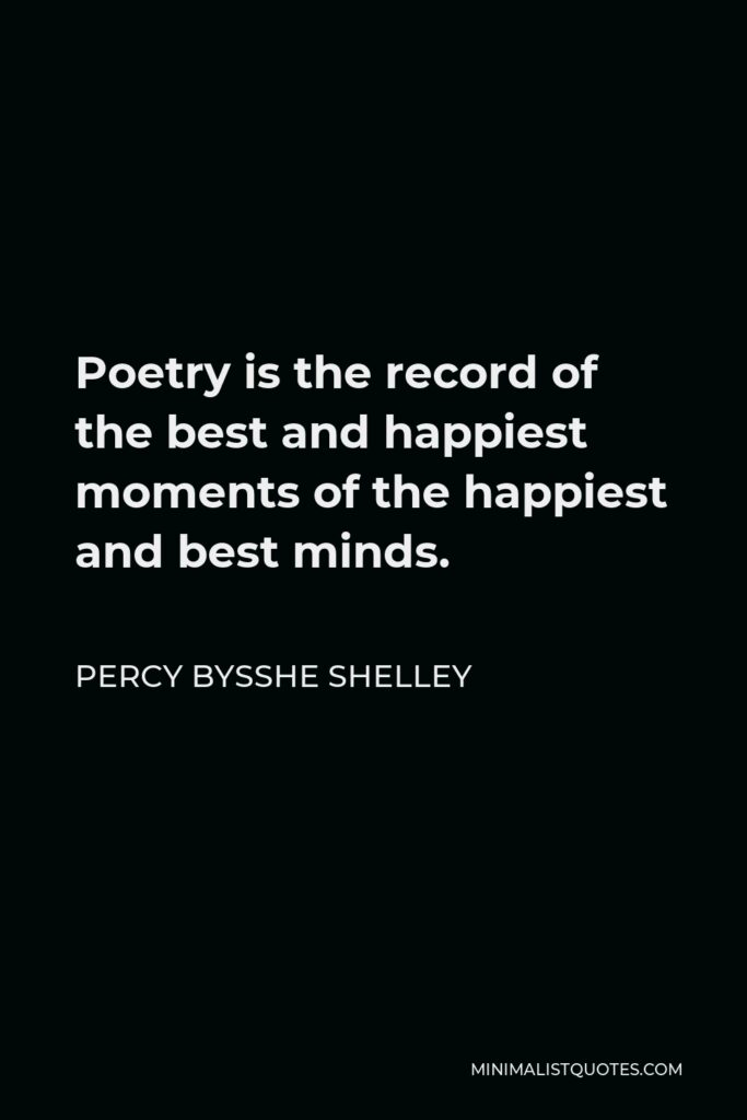 Percy Bysshe Shelley Quote - Poetry is the record of the best and happiest moments of the happiest and best minds.