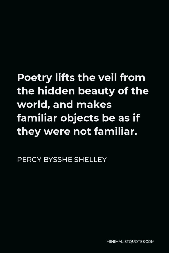 Percy Bysshe Shelley Quote - Poetry lifts the veil from the hidden beauty of the world, and makes familiar objects be as if they were not familiar.