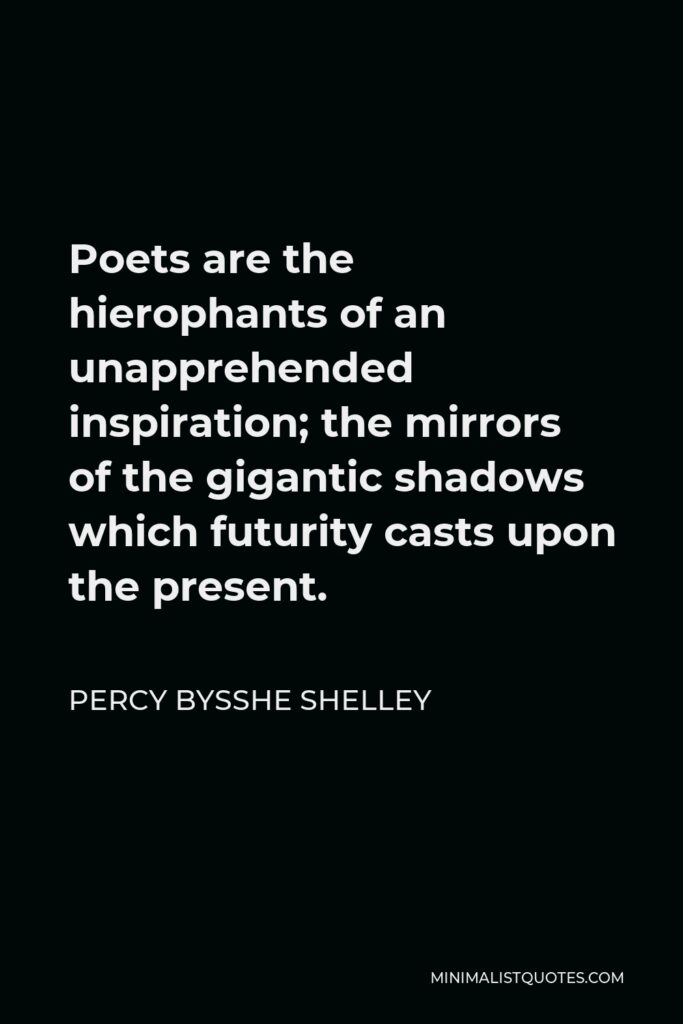 Percy Bysshe Shelley Quote - Poets are the hierophants of an unapprehended inspiration; the mirrors of the gigantic shadows which futurity casts upon the present.