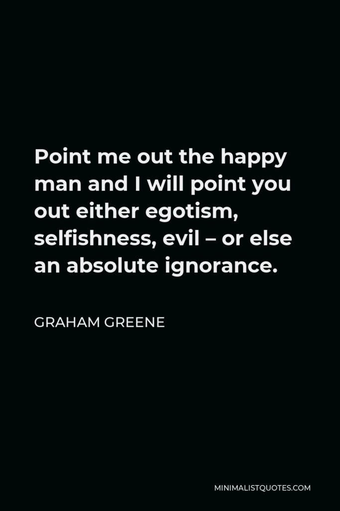 Graham Greene Quote - Point me out the happy man and I will point you out either egotism, selfishness, evil – or else an absolute ignorance.