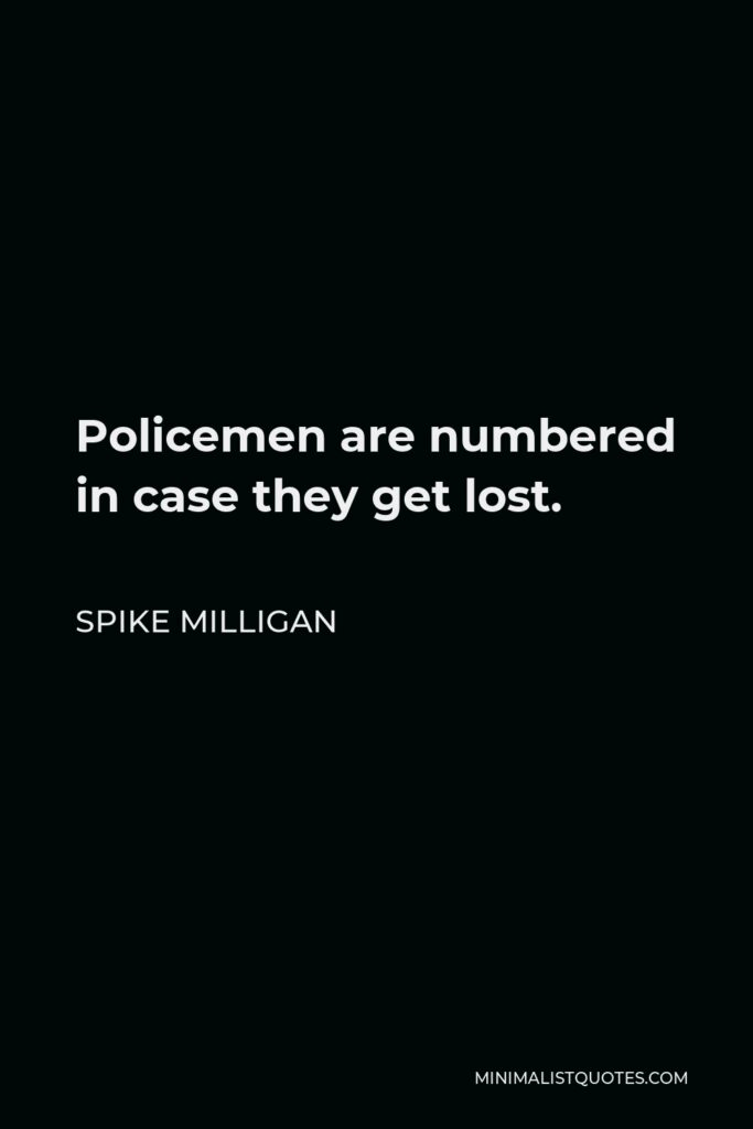 Spike Milligan Quote - Policemen are numbered in case they get lost.