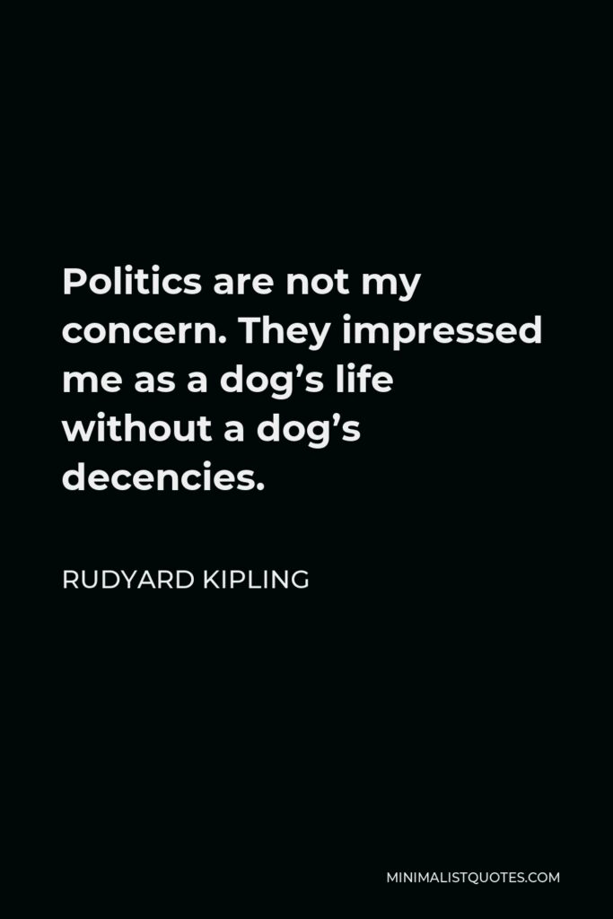 Rudyard Kipling Quote - Politics are not my concern. They impressed me as a dog's life without a dog's decencies.