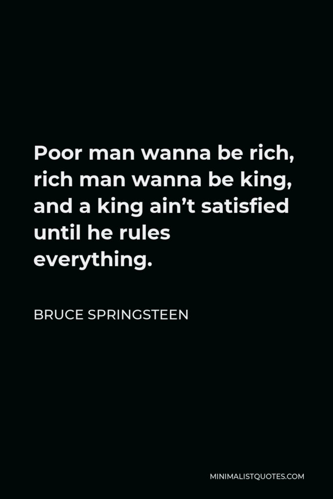 Bruce Springsteen Quote - Poor man wanna be rich, rich man wanna be king, and a king ain't satisfied until he rules everything.